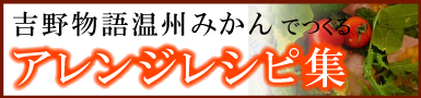 吉野物語温州みかんでつくるアレンジレシピ